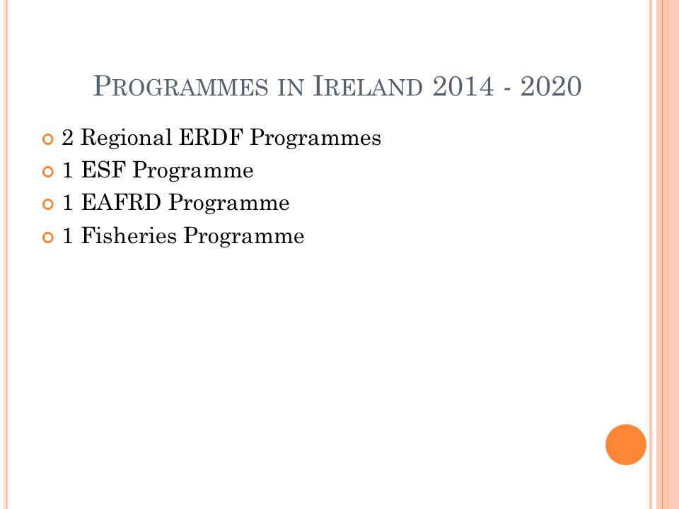 P ROGRAMMES IN I RELAND 2014 - 2020 2 Regional ERDF Programmes 1 ESF Programme 1 EAFRD Programme 1 Fisheries Programme