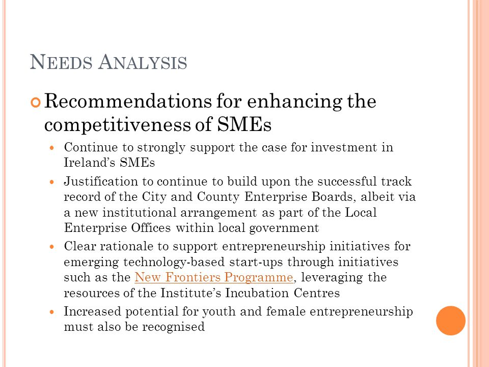 N EEDS A NALYSIS Recommendations for enhancing the competitiveness of SMEs Continue to strongly support the case for investment in Ireland's SMEs Justification to continue to build upon the successful track record of the City and County Enterprise Boards, albeit via a new institutional arrangement as part of the Local Enterprise Offices within local government Clear rationale to support entrepreneurship initiatives for emerging technology-based start-ups through initiatives such as the New Frontiers Programme, leveraging the resources of the Institute's Incubation CentresNew Frontiers Programme Increased potential for youth and female entrepreneurship must also be recognised