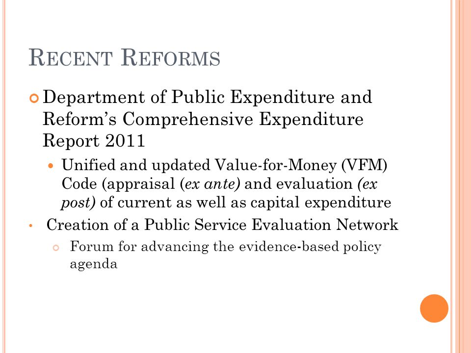 R ECENT R EFORMS Department of Public Expenditure and Reform's Comprehensive Expenditure Report 2011 Unified and updated Value-for-Money (VFM) Code (appraisal ( ex ante) and evaluation (ex post) of current as well as capital expenditure Creation of a Public Service Evaluation Network Forum for advancing the evidence-based policy agenda