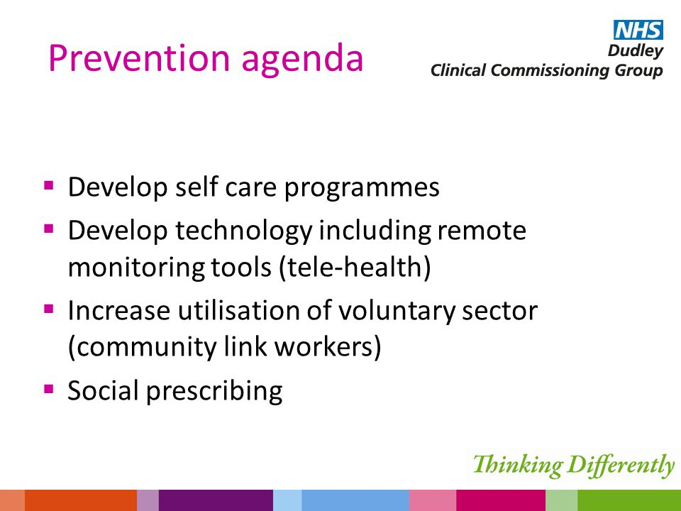  Develop self care programmes  Develop technology including remote monitoring tools (tele-health)  Increase utilisation of voluntary sector (community link workers)  Social prescribing Prevention agenda