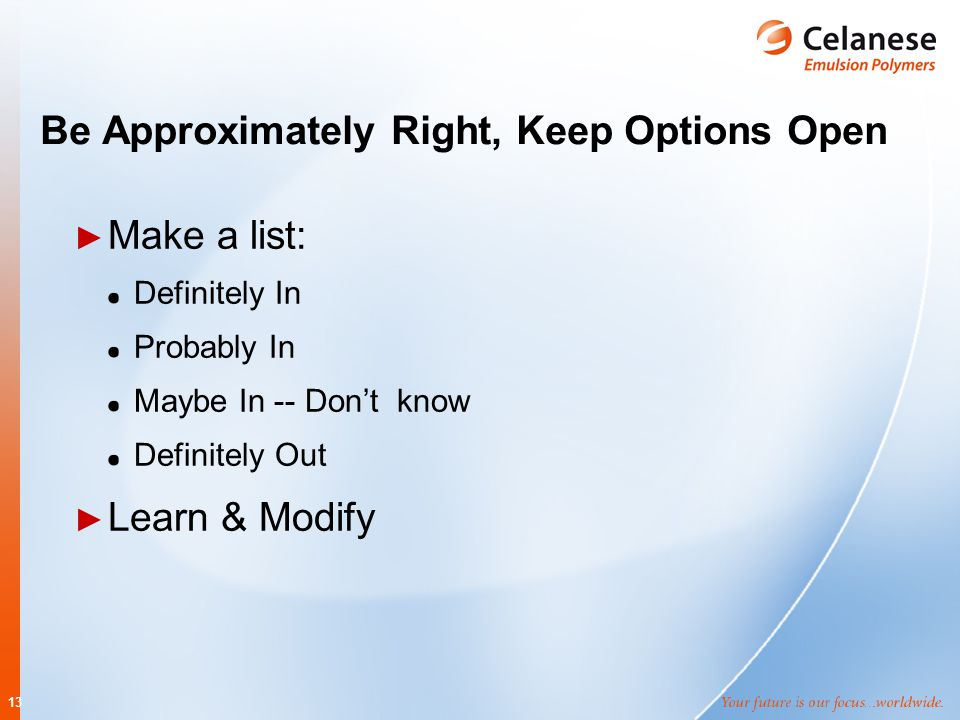 13 Be Approximately Right, Keep Options Open ► Make a list: Definitely In Probably In Maybe In -- Don't know Definitely Out ► Learn & Modify