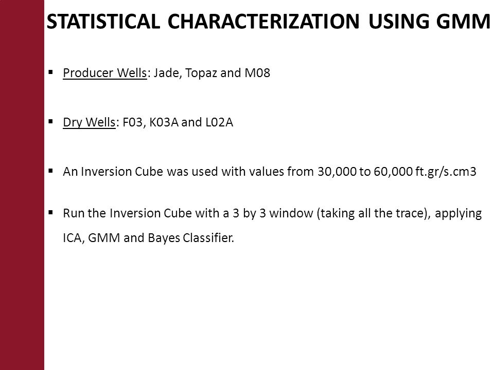STATISTICAL CHARACTERIZATION USING GMM  Producer Wells: Jade, Topaz and M08  Dry Wells: F03, K03A and L02A  An Inversion Cube was used with values from 30,000 to 60,000 ft.gr/s.cm3  Run the Inversion Cube with a 3 by 3 window (taking all the trace), applying ICA, GMM and Bayes Classifier.