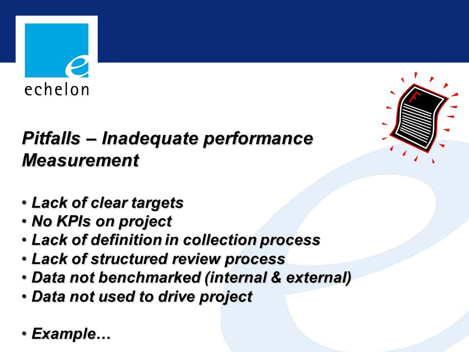 Pitfalls – Inadequate performance Measurement Lack of clear targets Lack of clear targets No KPIs on project No KPIs on project Lack of definition in collection process Lack of definition in collection process Lack of structured review process Lack of structured review process Data not benchmarked (internal & external) Data not benchmarked (internal & external) Data not used to drive project Data not used to drive project Example… Example…