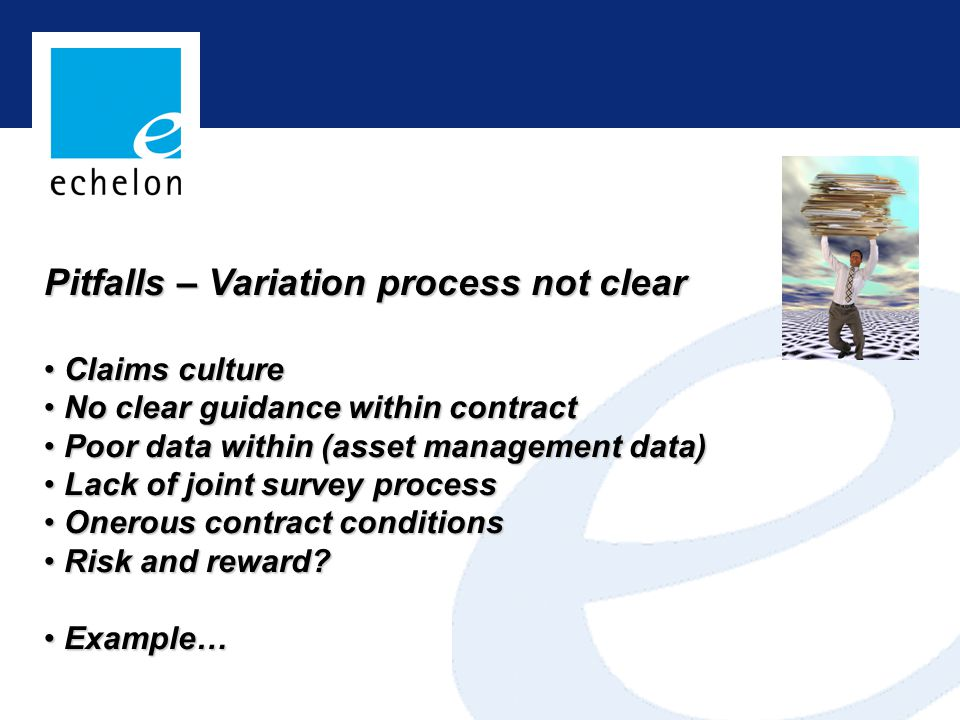 Pitfalls – Variation process not clear Claims culture Claims culture No clear guidance within contract No clear guidance within contract Poor data within (asset management data) Poor data within (asset management data) Lack of joint survey process Lack of joint survey process Onerous contract conditions Onerous contract conditions Risk and reward.
