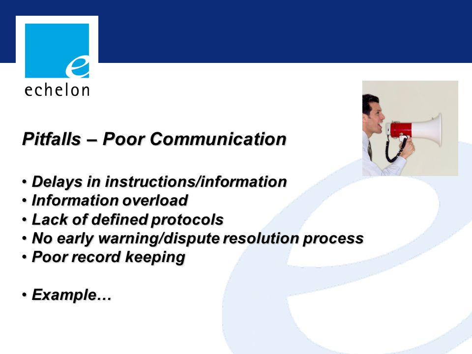 Pitfalls – Poor Communication Delays in instructions/information Delays in instructions/information Information overload Information overload Lack of defined protocols Lack of defined protocols No early warning/dispute resolution process No early warning/dispute resolution process Poor record keeping Poor record keeping Example… Example…