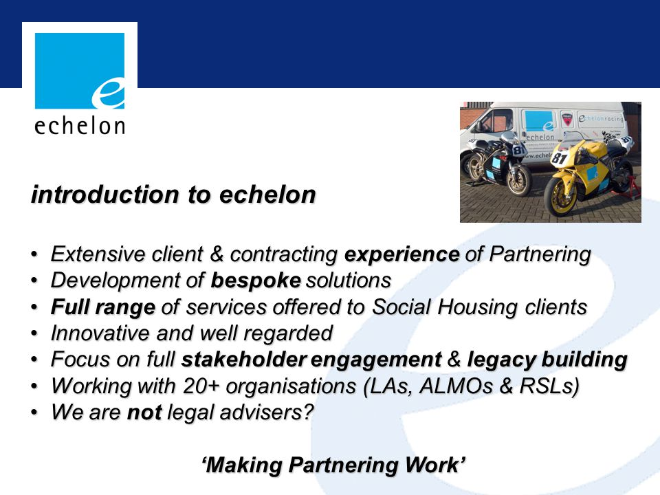 introduction to echelon Extensive client & contracting experience of Partnering Extensive client & contracting experience of Partnering Development of bespoke solutions Development of bespoke solutions Full range of services offered to Social Housing clients Full range of services offered to Social Housing clients Innovative and well regarded Innovative and well regarded Focus on full stakeholder engagement & legacy building Focus on full stakeholder engagement & legacy building Working with 20+ organisations (LAs, ALMOs & RSLs) Working with 20+ organisations (LAs, ALMOs & RSLs) We are not legal advisers.