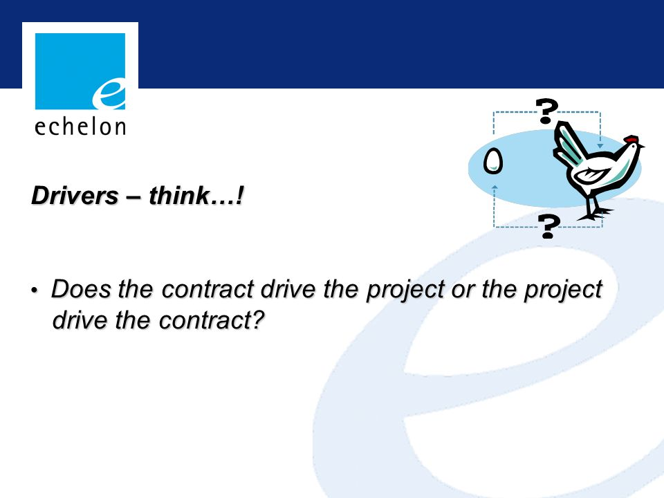 Drivers – think…! Does the contract drive the project or the project Does the contract drive the project or the project drive the contract? drive the