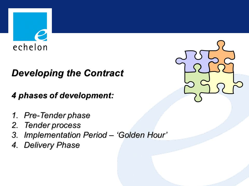 Developing the Contract 4 phases of development: 1.Pre-Tender phase 2.Tender process 3.Implementation Period – 'Golden Hour' 4.Delivery Phase