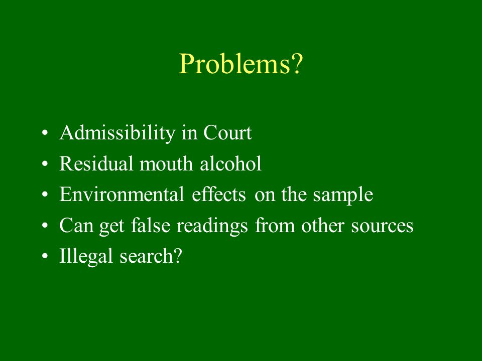 Problems? Admissibility in Court Residual mouth alcohol Environmental effects on the sample Can get false readings from other sources Illegal search?
