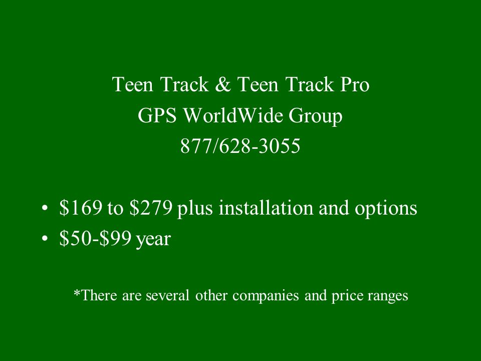 Teen Track & Teen Track Pro GPS WorldWide Group 877/628-3055 $169 to $279 plus installation and options $50-$99 year *There are several other companies and price ranges