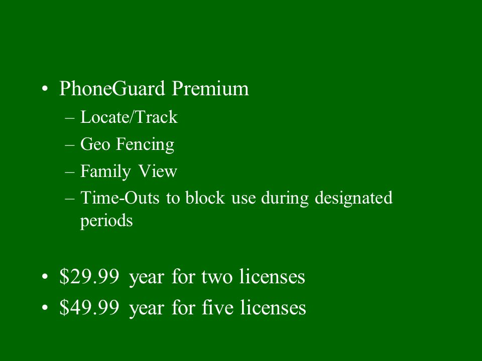 PhoneGuard Premium –Locate/Track –Geo Fencing –Family View –Time-Outs to block use during designated periods $29.99 year for two licenses $49.99 year for five licenses