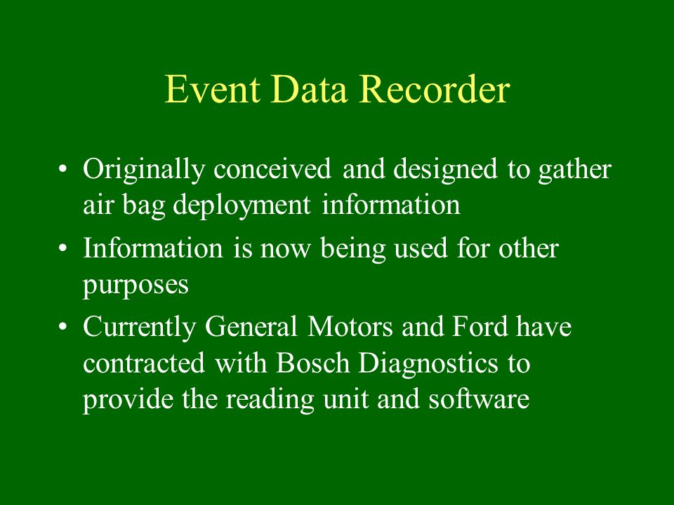 Event Data Recorder Originally conceived and designed to gather air bag deployment information Information is now being used for other purposes Currently General Motors and Ford have contracted with Bosch Diagnostics to provide the reading unit and software