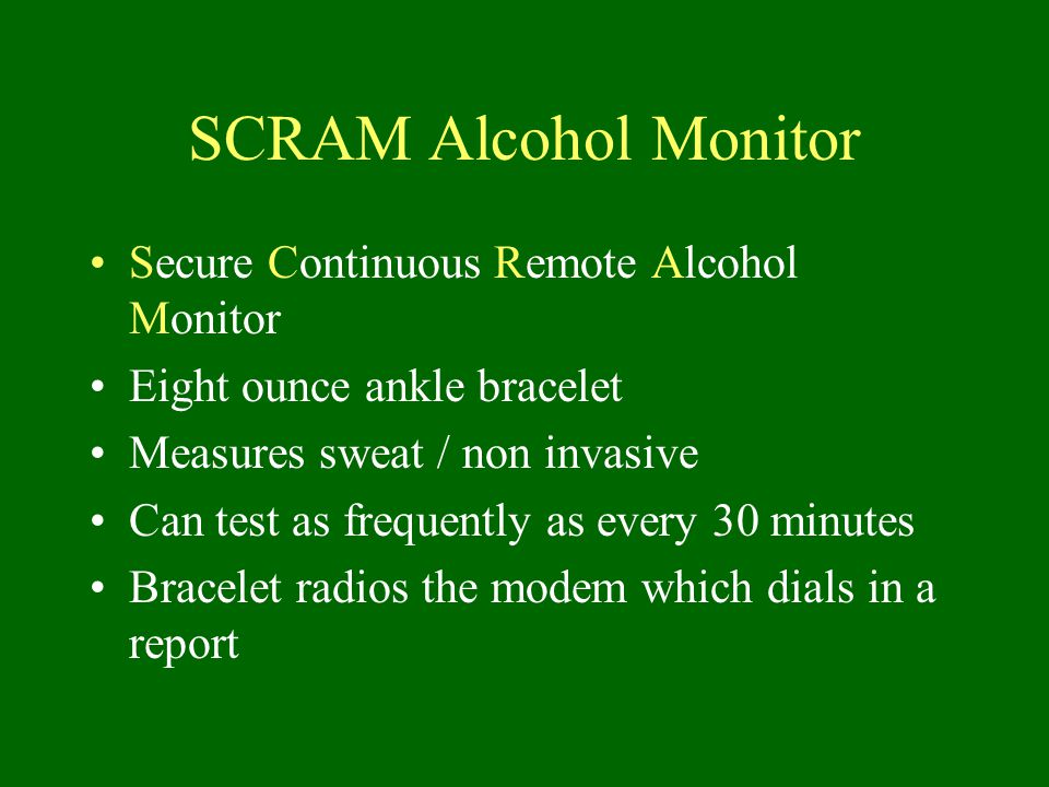 SCRAM Alcohol Monitor Secure Continuous Remote Alcohol Monitor Eight ounce ankle bracelet Measures sweat / non invasive Can test as frequently as every 30 minutes Bracelet radios the modem which dials in a report