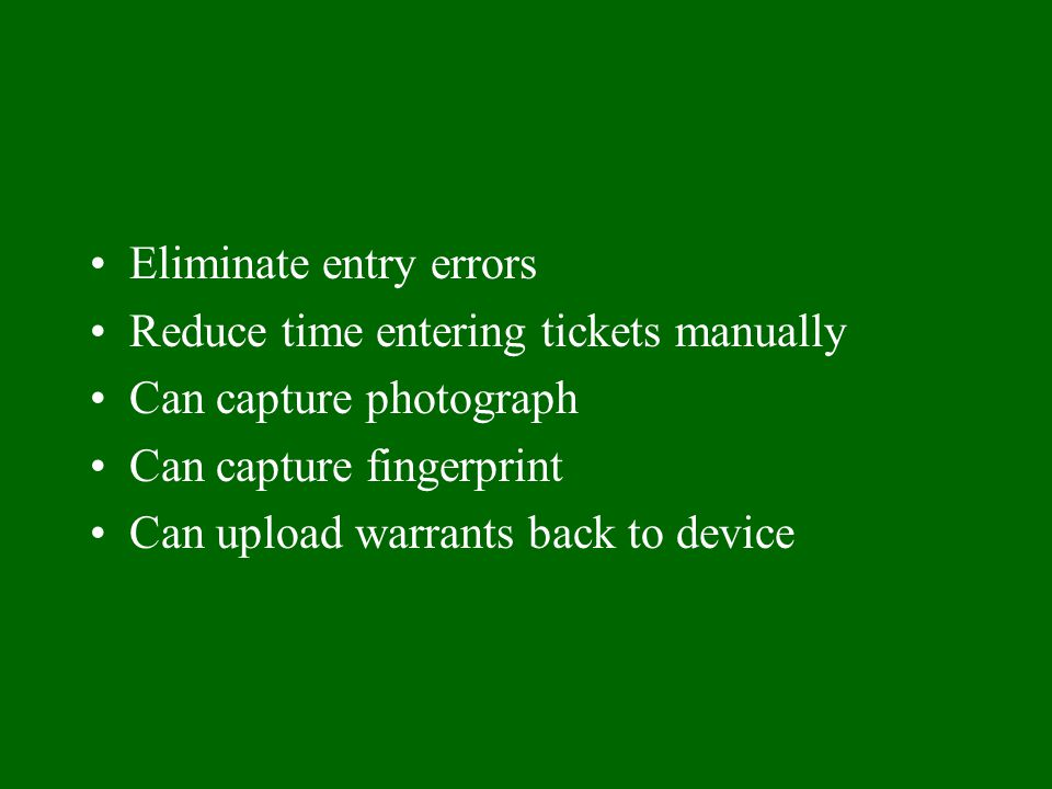 Eliminate entry errors Reduce time entering tickets manually Can capture photograph Can capture fingerprint Can upload warrants back to device