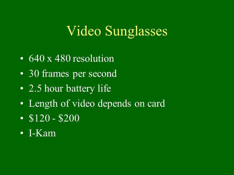 Video Sunglasses 640 x 480 resolution 30 frames per second 2.5 hour battery life Length of video depends on card $120 - $200 I-Kam