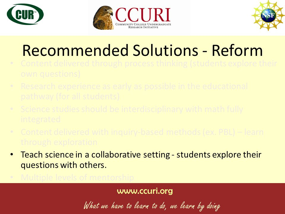www.ccuri.org What we have to learn to do, we learn by doing Recommended Solutions - Reform Content delivered through process thinking (students explore their own questions) Research experience as early as possible in the educational pathway (for all students) Science studies should be interdisciplinary with math fully integrated Content delivered with inquiry-based methods (ex.