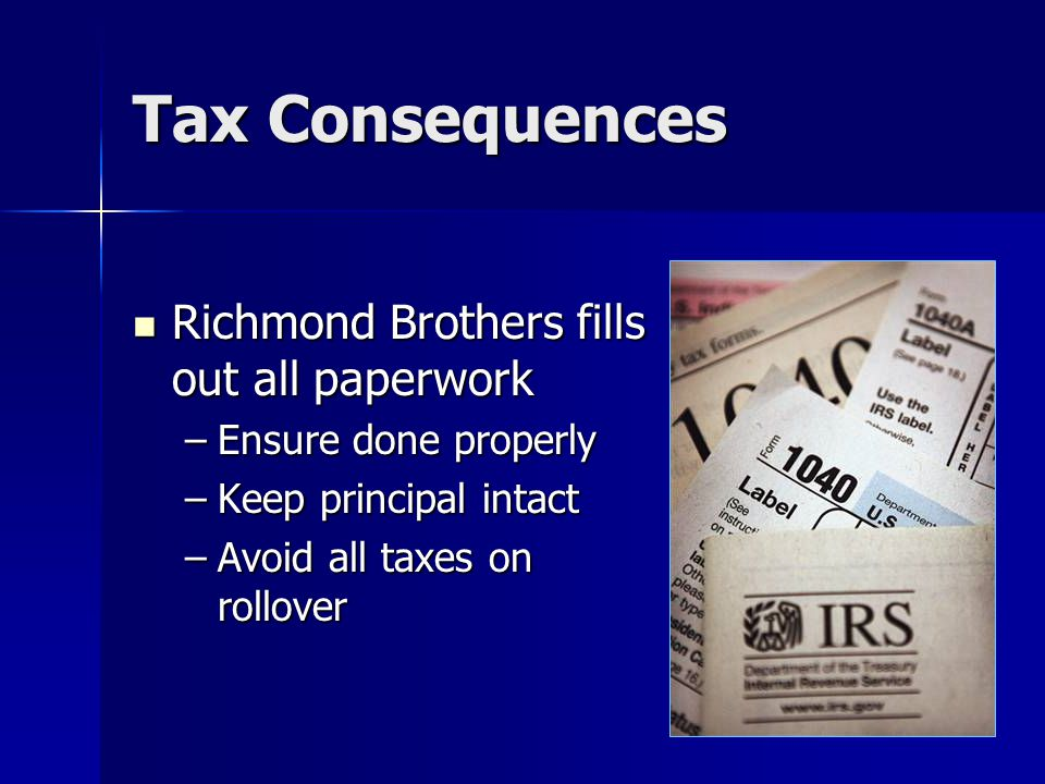 Tax Consequences Richmond Brothers fills out all paperwork Richmond Brothers fills out all paperwork –Ensure done properly –Keep principal intact –Avoid all taxes on rollover
