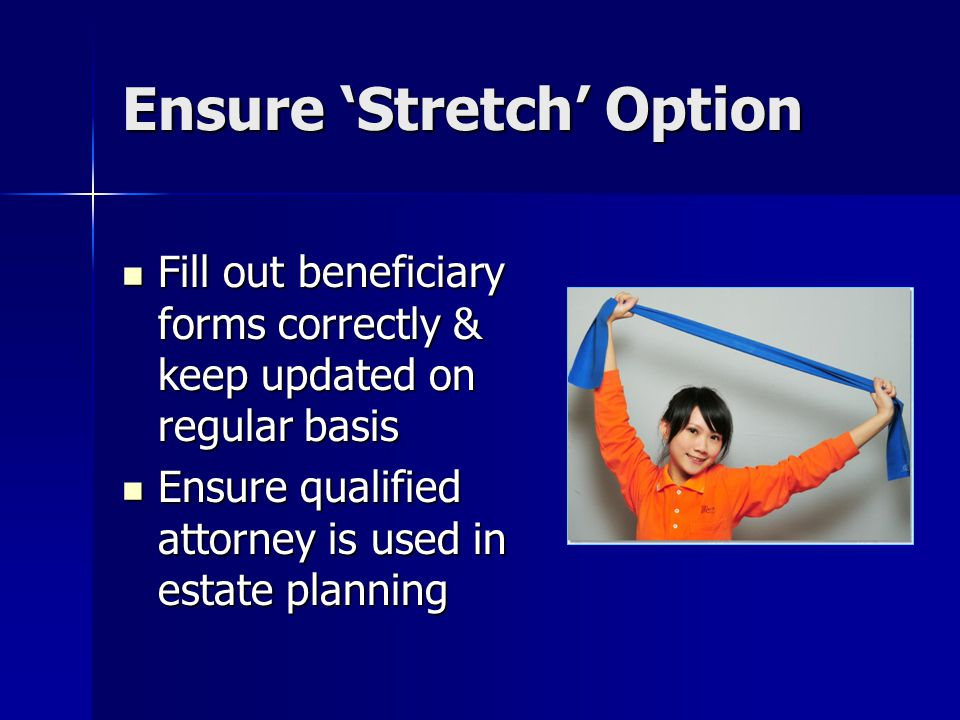 Ensure 'Stretch' Option Fill out beneficiary forms correctly & keep updated on regular basis Fill out beneficiary forms correctly & keep updated on regular basis Ensure qualified attorney is used in estate planning Ensure qualified attorney is used in estate planning