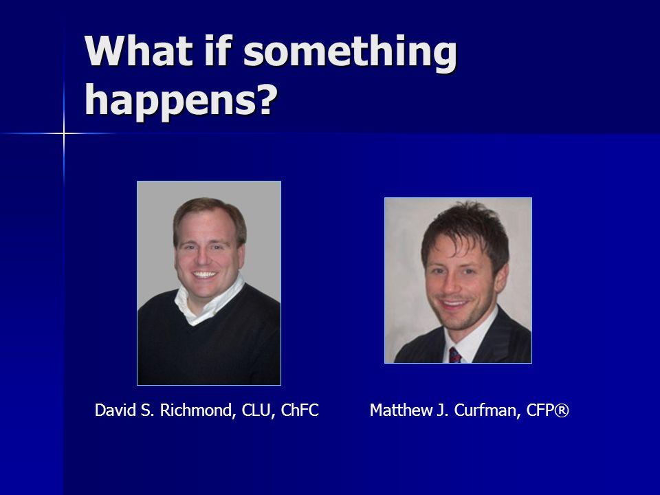 What if something happens David S. Richmond, CLU, ChFCMatthew J. Curfman, CFP®