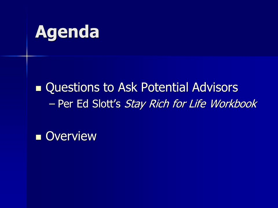 Agenda Questions to Ask Potential Advisors Questions to Ask Potential Advisors –Per Ed Slott's Stay Rich for Life Workbook Overview Overview