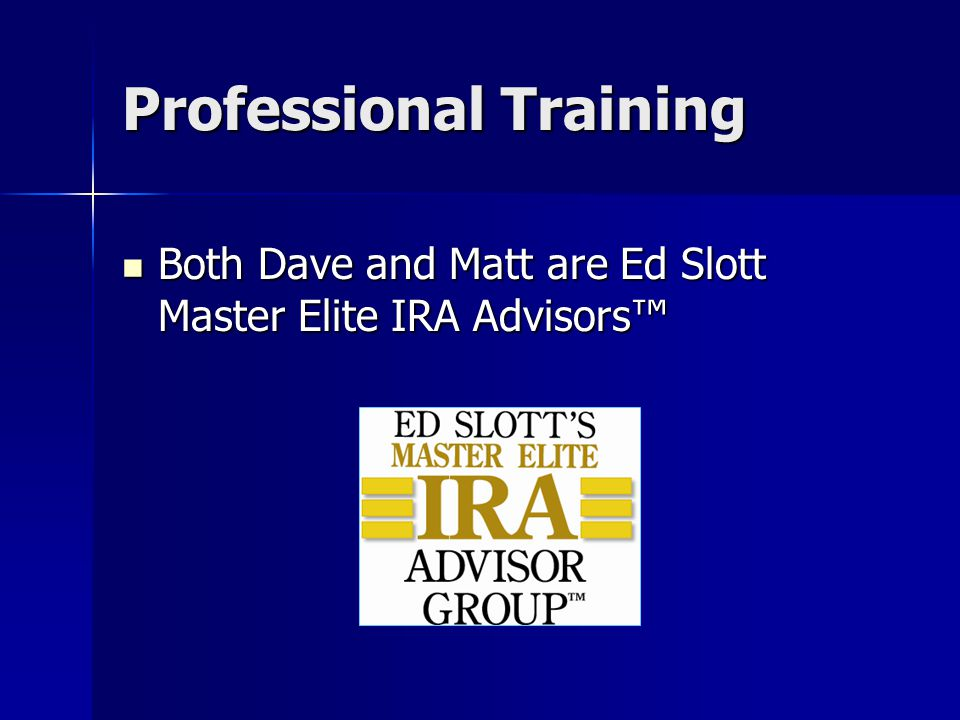 Professional Training Both Dave and Matt are Ed Slott Master Elite IRA Advisors™ Both Dave and Matt are Ed Slott Master Elite IRA Advisors™