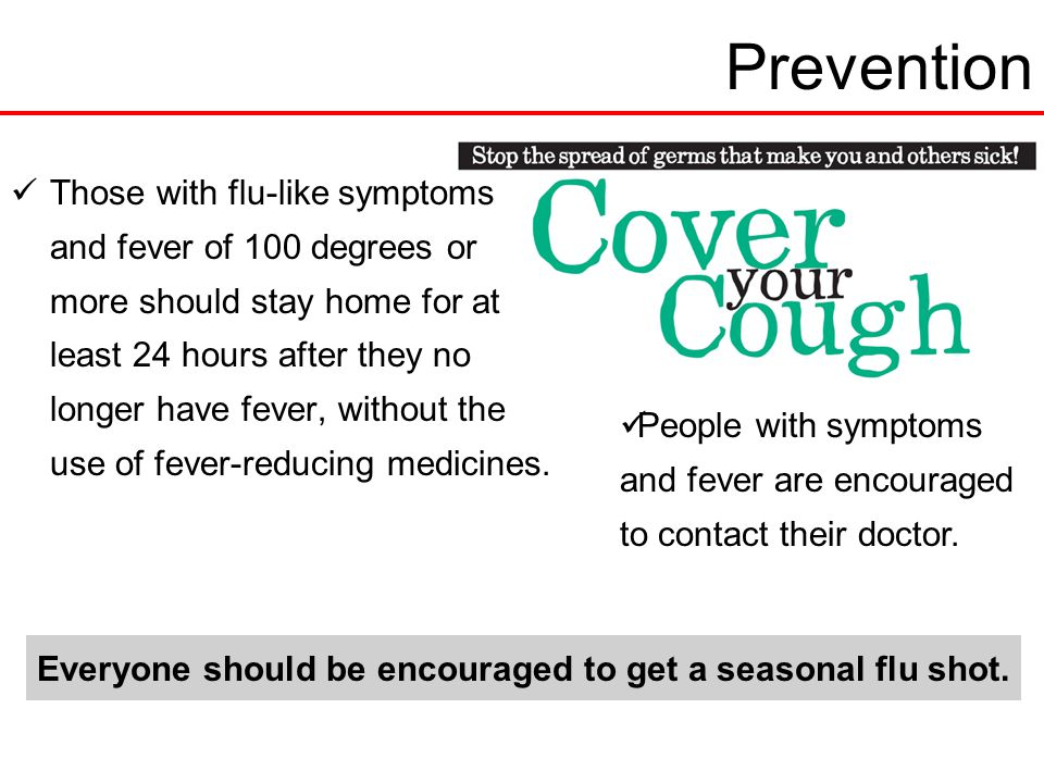 Prevention Those with flu-like symptoms and fever of 100 degrees or more should stay home for at least 24 hours after they no longer have fever, without the use of fever-reducing medicines.