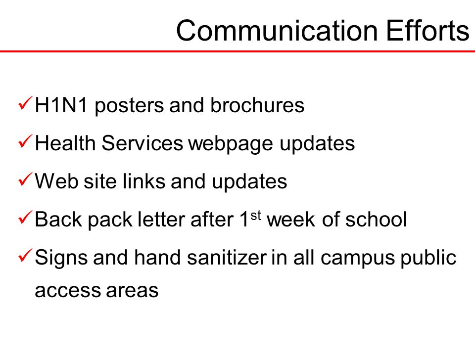 Communication Efforts H1N1 posters and brochures Health Services webpage updates Web site links and updates Back pack letter after 1 st week of school Signs and hand sanitizer in all campus public access areas
