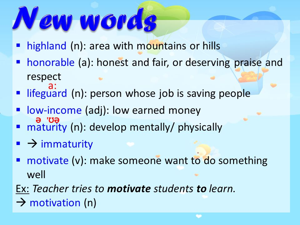  highland (n): area with mountains or hills  honorable (a): honest and fair, or deserving praise and respect  lifeguard (n): person whose job is saving people  low-income (adj): low earned money  maturity (n): develop mentally/ physically  immaturity  motivate (v): make someone want to do something well Ex: Teacher tries to motivate students to learn.