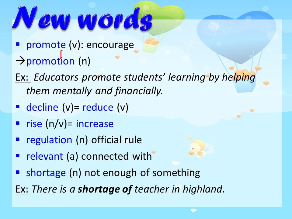  promote (v): encourage  promotion (n) Ex: Educators promote students' learning by helping them mentally and financially.