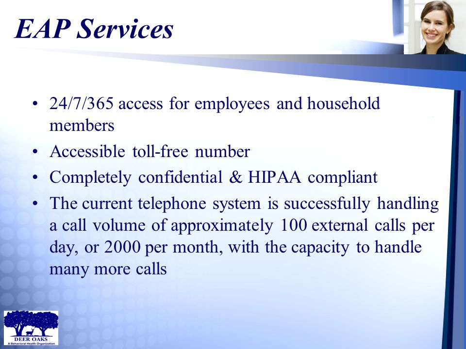 EAP Services 24/7/365 access for employees and household members Accessible toll-free number Completely confidential & HIPAA compliant The current tel