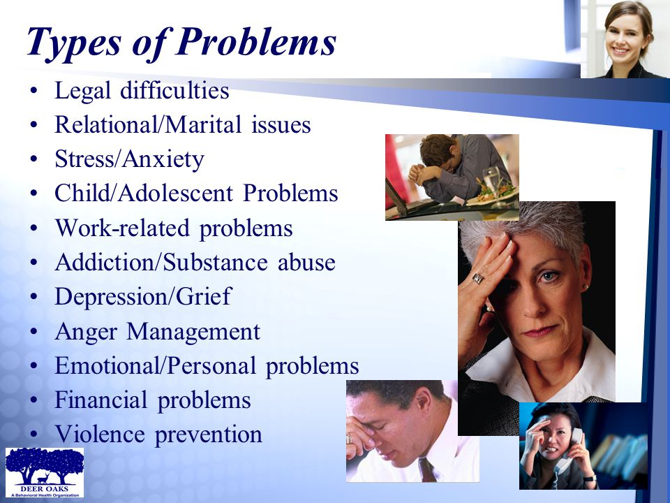 Types of Problems Legal difficulties Relational/Marital issues Stress/Anxiety Child/Adolescent Problems Work-related problems Addiction/Substance abus