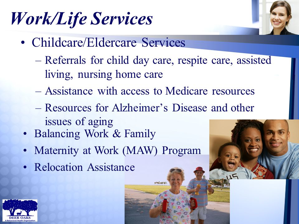 Work/Life Services Childcare/Eldercare Services –Referrals for child day care, respite care, assisted living, nursing home care –Assistance with acces