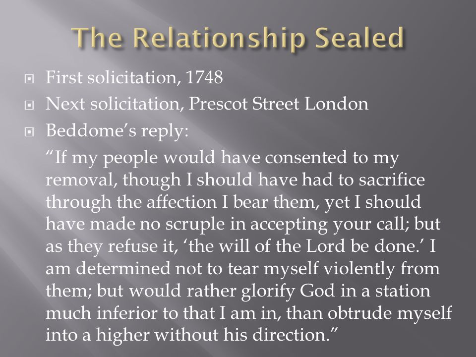  First solicitation, 1748  Next solicitation, Prescot Street London  Beddome's reply: If my people would have consented to my removal, though I should have had to sacrifice through the affection I bear them, yet I should have made no scruple in accepting your call; but as they refuse it, 'the will of the Lord be done.' I am determined not to tear myself violently from them; but would rather glorify God in a station much inferior to that I am in, than obtrude myself into a higher without his direction.