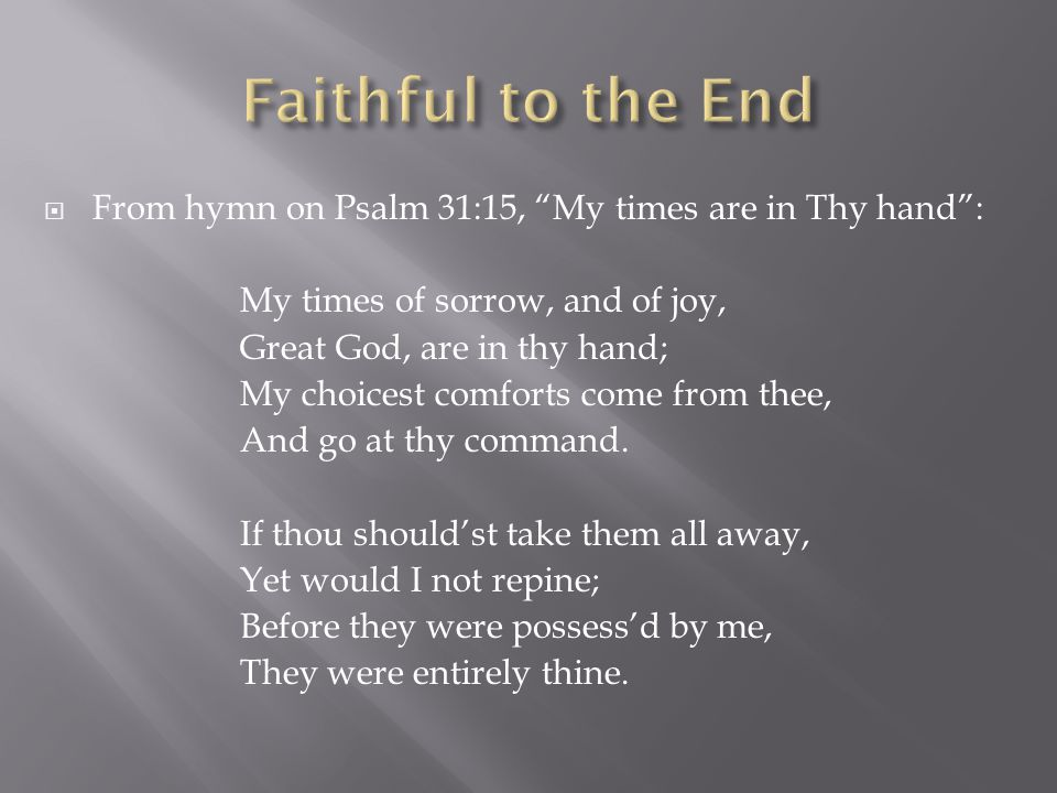  From hymn on Psalm 31:15, My times are in Thy hand : My times of sorrow, and of joy, Great God, are in thy hand; My choicest comforts come from thee, And go at thy command.