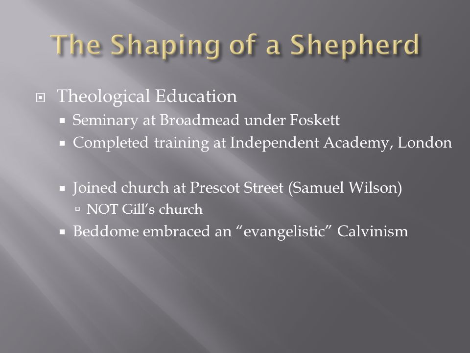  Theological Education  Seminary at Broadmead under Foskett  Completed training at Independent Academy, London  Joined church at Prescot Street (Samuel Wilson)  NOT Gill's church  Beddome embraced an evangelistic Calvinism