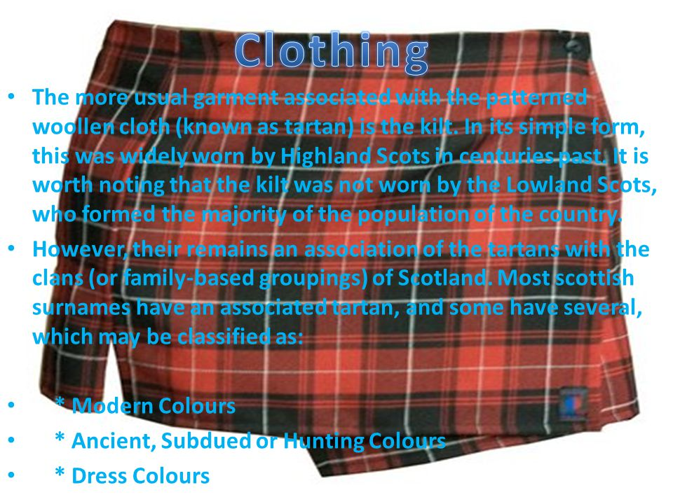 The more usual garment associated with the patterned woollen cloth (known as tartan) is the kilt.