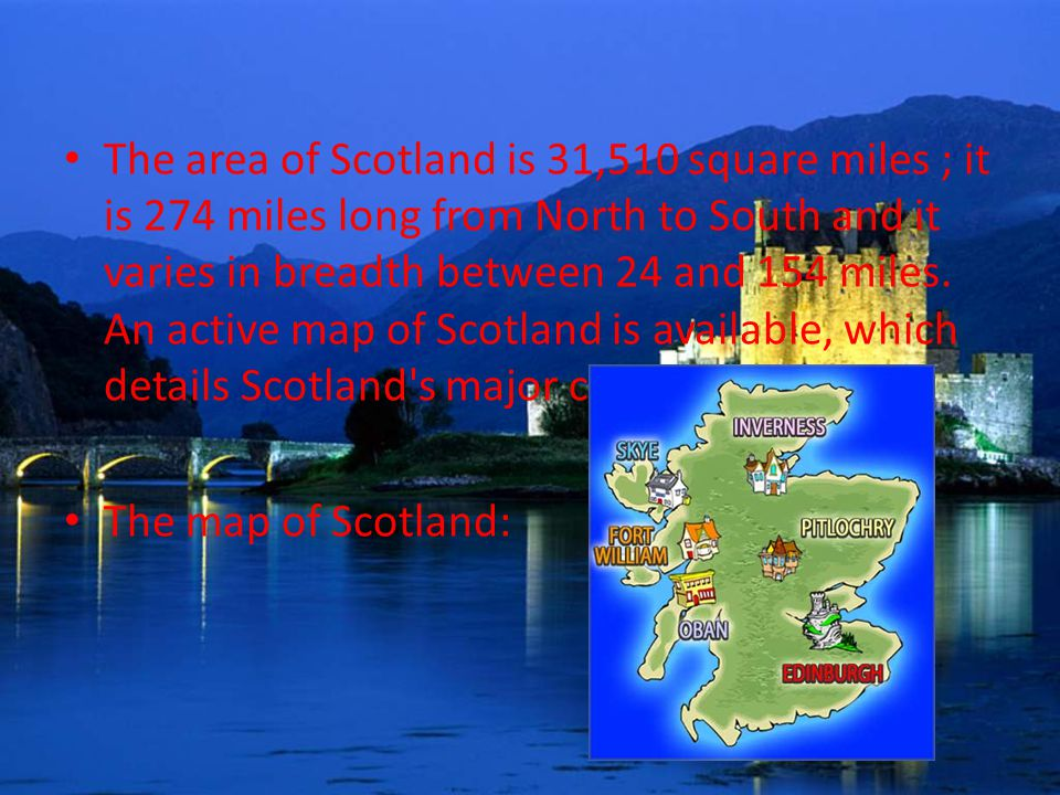 The area of Scotland is 31,510 square miles ; it is 274 miles long from North to South and it varies in breadth between 24 and 154 miles.