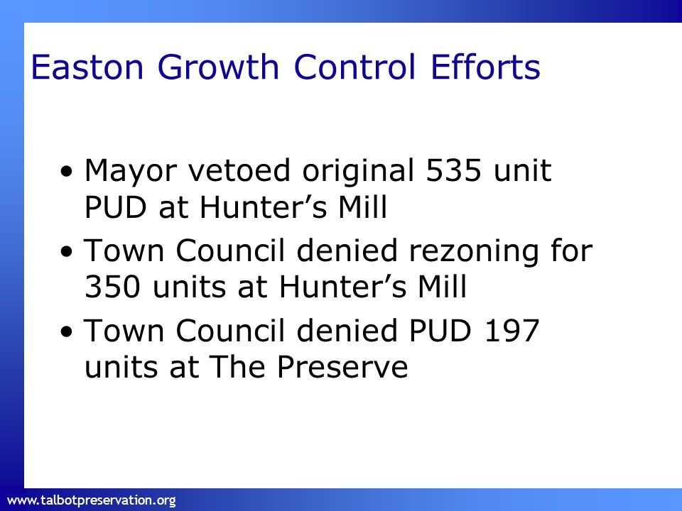 www.talbotpreservation.org Easton Growth Control Efforts Mayor vetoed original 535 unit PUD at Hunter's Mill Town Council denied rezoning for 350 units at Hunter's Mill Town Council denied PUD 197 units at The Preserve