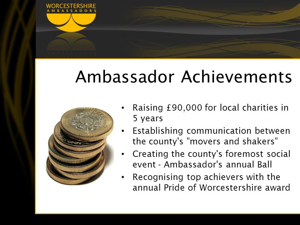 Ambassador Achievements Raising £90,000 for local charities in 5 years Establishing communication between the county s movers and shakers Creating the county s foremost social event - Ambassador s annual Ball Recognising top achievers with the annual Pride of Worcestershire award