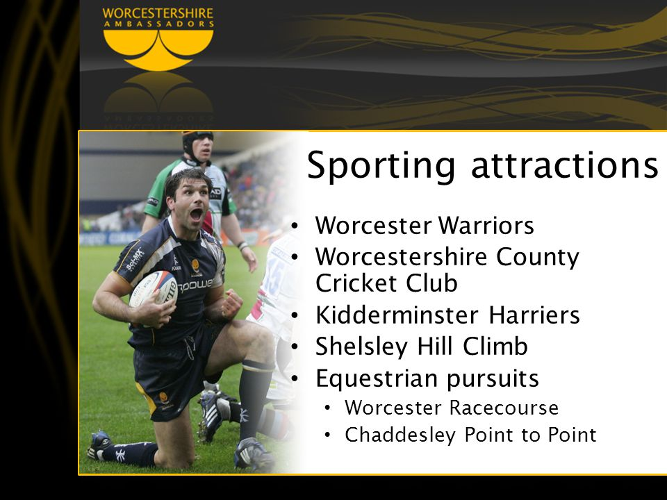 Sporting attractions Worcester Warriors Worcestershire County Cricket Club Kidderminster Harriers Shelsley Hill Climb Equestrian pursuits Worcester Racecourse Chaddesley Point to Point