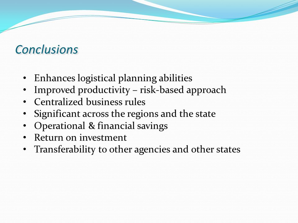 Enhances logistical planning abilities Improved productivity – risk-based approach Centralized business rules Significant across the regions and the state Operational & financial savings Return on investment Transferability to other agencies and other states Conclusions