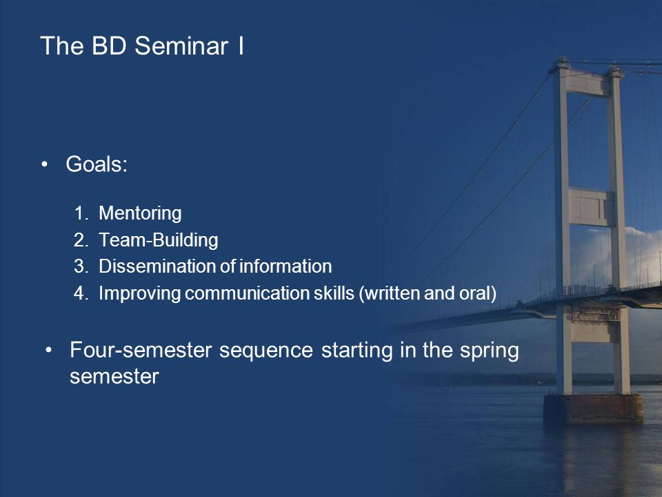 The BD Seminar I Goals: 1.Mentoring 2.Team-Building 3.Dissemination of information 4.Improving communication skills (written and oral) Four-semester sequence starting in the spring semester