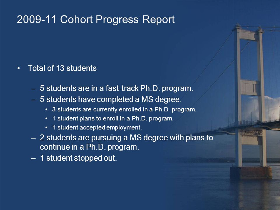 2009-11 Cohort Progress Report Total of 13 students –5 students are in a fast-track Ph.D.