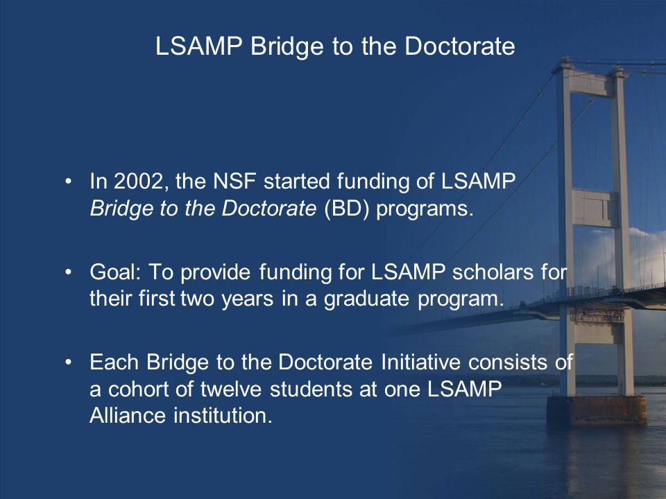 LSAMP Bridge to the Doctorate In 2002, the NSF started funding of LSAMP Bridge to the Doctorate (BD) programs.