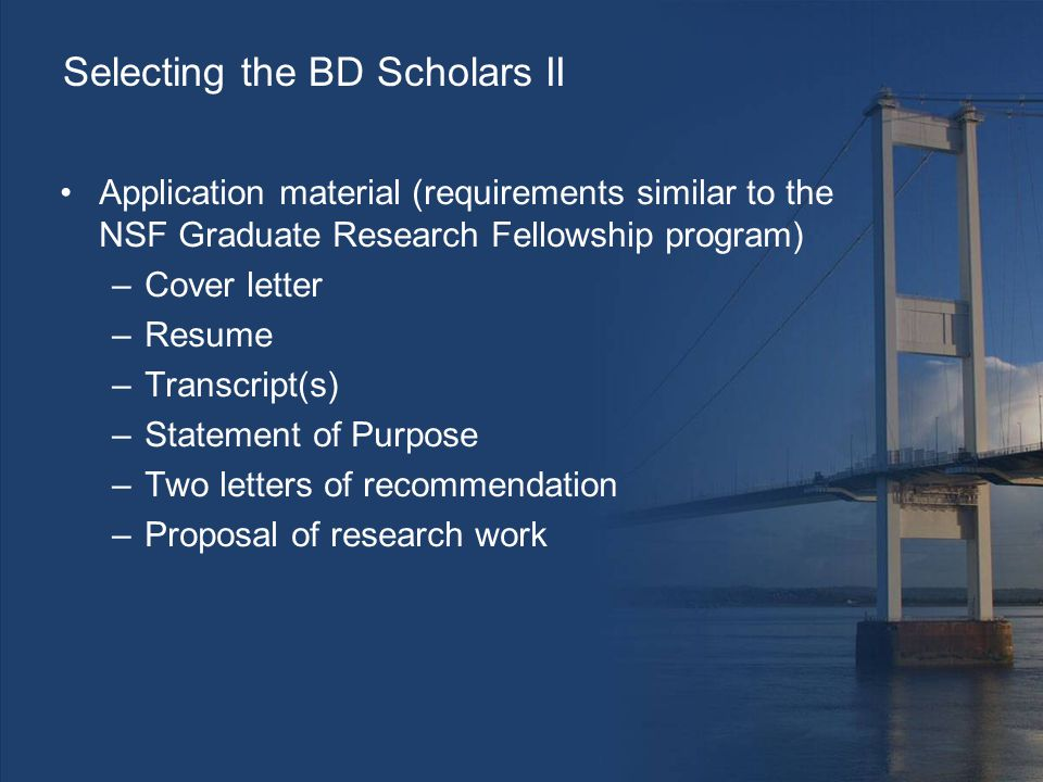 Selecting the BD Scholars II Application material (requirements similar to the NSF Graduate Research Fellowship program) –Cover letter –Resume –Transcript(s) –Statement of Purpose –Two letters of recommendation –Proposal of research work
