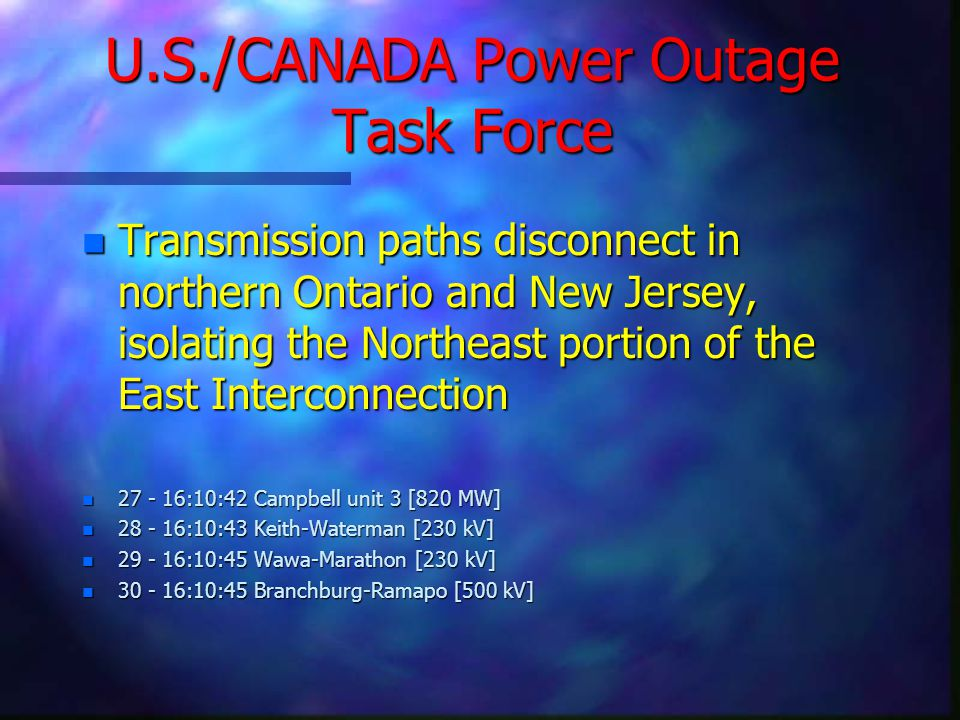 U.S./CANADA Power Outage Task Force n Transmission paths disconnect in northern Ontario and New Jersey, isolating the Northeast portion of the East Interconnection n 27 - 16:10:42 Campbell unit 3 [820 MW] n 28 - 16:10:43 Keith-Waterman [230 kV] n 29 - 16:10:45 Wawa-Marathon [230 kV] n 30 - 16:10:45 Branchburg-Ramapo [500 kV]