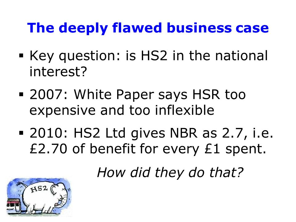 The deeply flawed business case  Key question: is HS2 in the national interest.