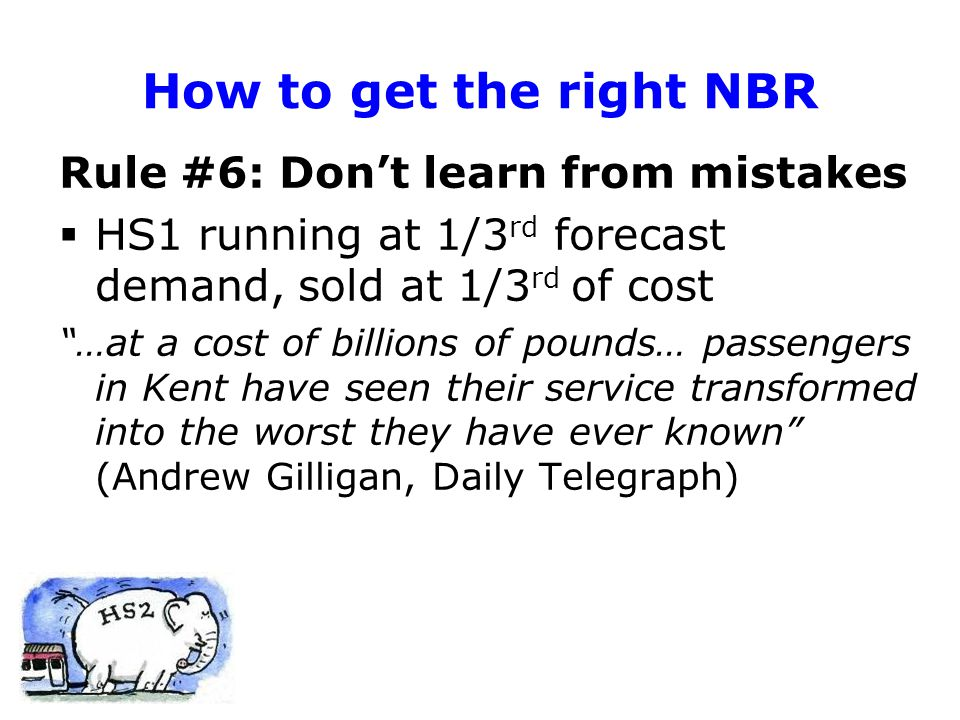 How to get the right NBR Rule #6: Don't learn from mistakes  HS1 running at 1/3 rd forecast demand, sold at 1/3 rd of cost …at a cost of billions of pounds… passengers in Kent have seen their service transformed into the worst they have ever known (Andrew Gilligan, Daily Telegraph)