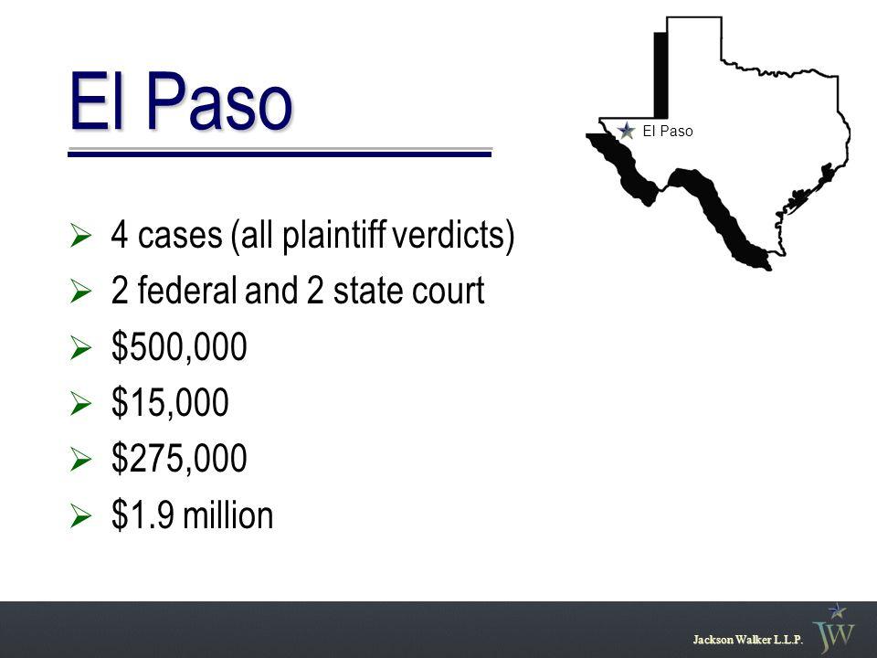 El Paso Jackson Walker L.L.P.  4 cases (all plaintiff verdicts)  2 federal and 2 state court  $500,000  $15,000  $275,000  $1.9 million El Paso