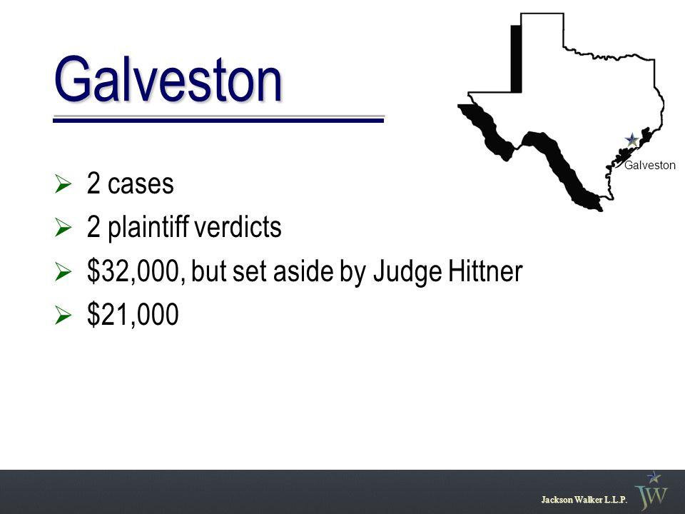 Galveston  2 cases  2 plaintiff verdicts  $32,000, but set aside by Judge Hittner  $21,000 Jackson Walker L.L.P.